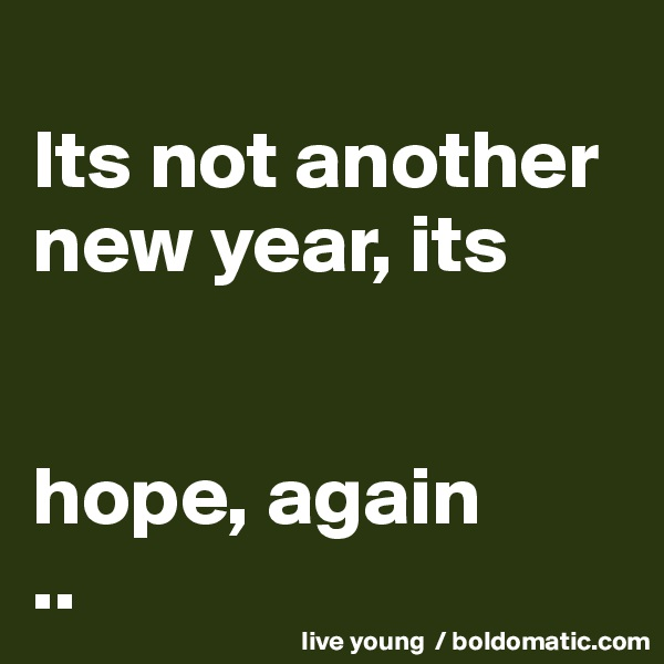 Its not another new year, its   hope, again ..