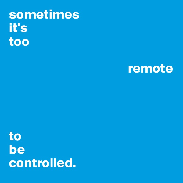 sometimes it's too                                               remote      to be controlled.