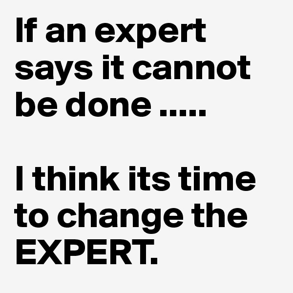If an expert says it cannot be done .....  I think its time to change the EXPERT.