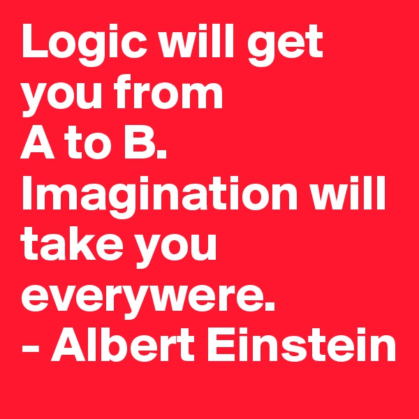 Logic will get you from  A to B. Imagination will  take you everywere. - Albert Einstein