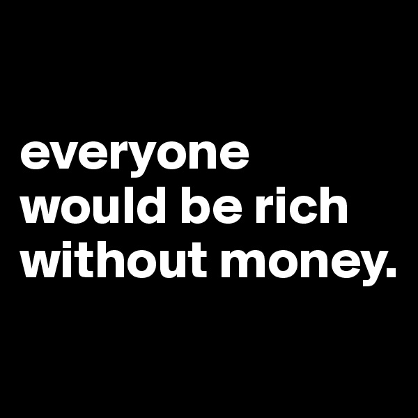 everyone would be rich without money.