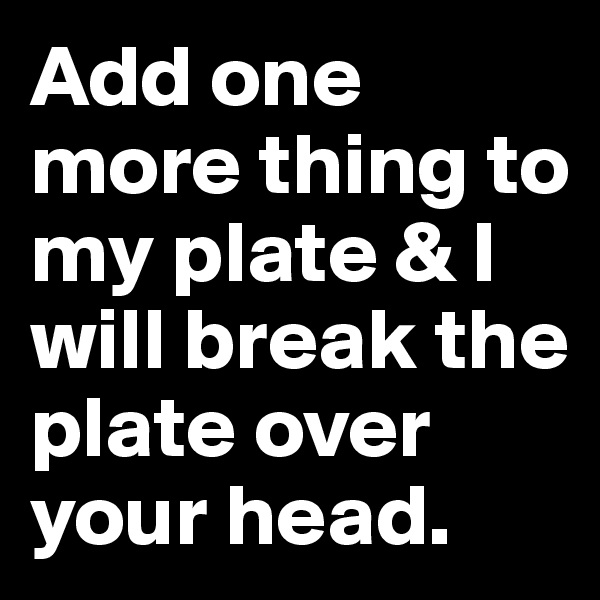 Add one more thing to my plate & I will break the plate over your head.