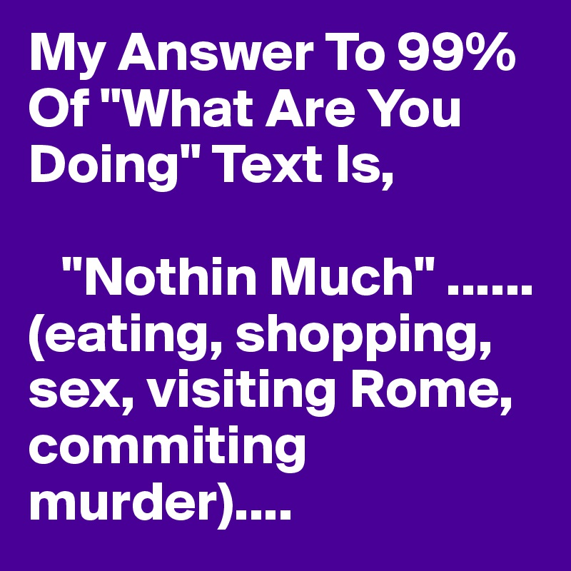 """My Answer To 99% Of """"What Are You Doing"""" Text Is,      """"Nothin Much"""" ......(eating, shopping, sex, visiting Rome, commiting murder)...."""