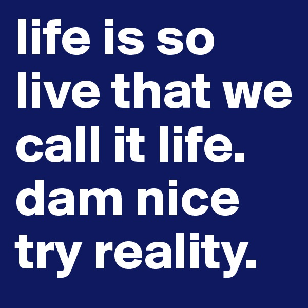 life is so live that we call it life. dam nice try reality.