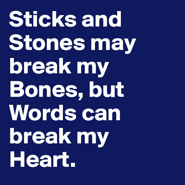 Sticks and Stones may break my Bones, but Words can break my Heart.