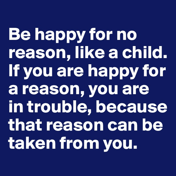 Be happy for no reason, like a child.  If you are happy for a reason, you are in trouble, because that reason can be taken from you.