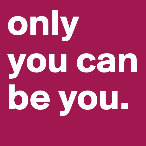 only you can be you.