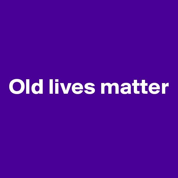 Old lives matter