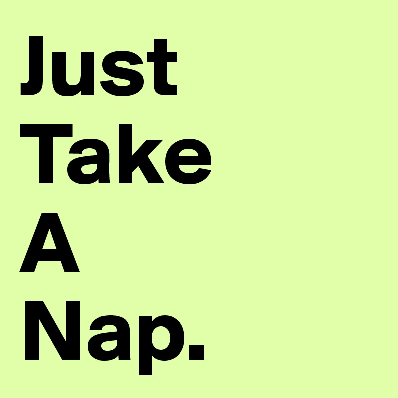 Just  Take A Nap.