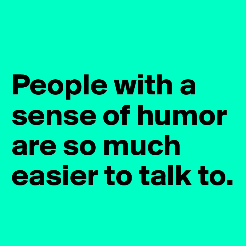 People with a sense of humor are so much easier to talk to.