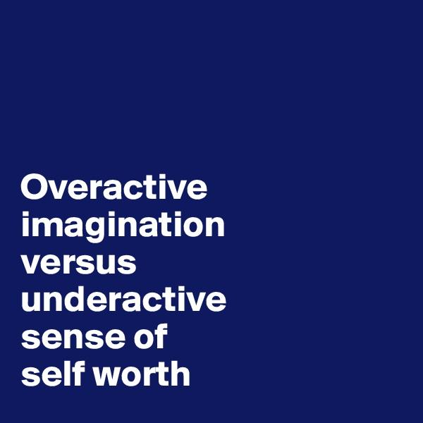 Overactive  imagination  versus  underactive  sense of  self worth