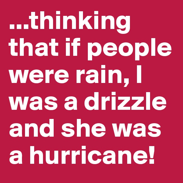 ...thinking that if people were rain, I was a drizzle and she was a hurricane!