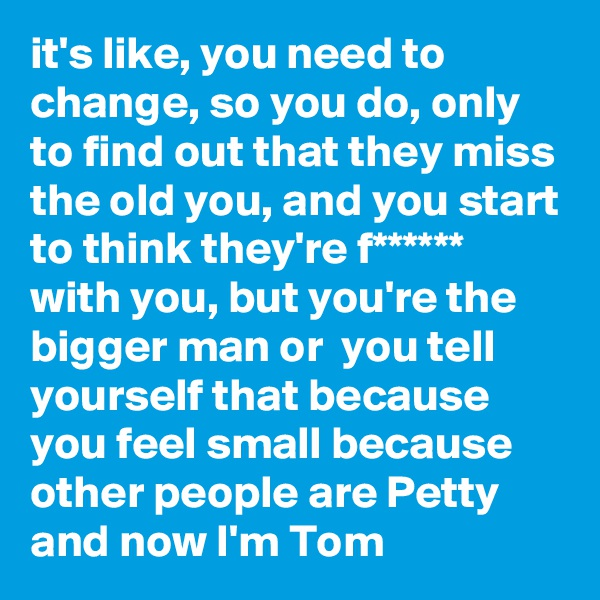 it's like, you need to change, so you do, only to find out that they miss the old you, and you start to think they're f****** with you, but you're the bigger man or  you tell yourself that because you feel small because other people are Petty and now I'm Tom