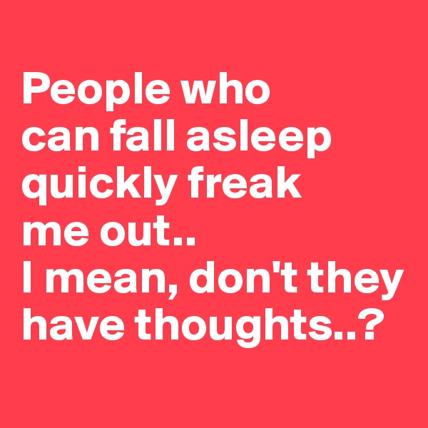 People who can fall asleep quickly freak me out.. I mean, don't they have thoughts..?