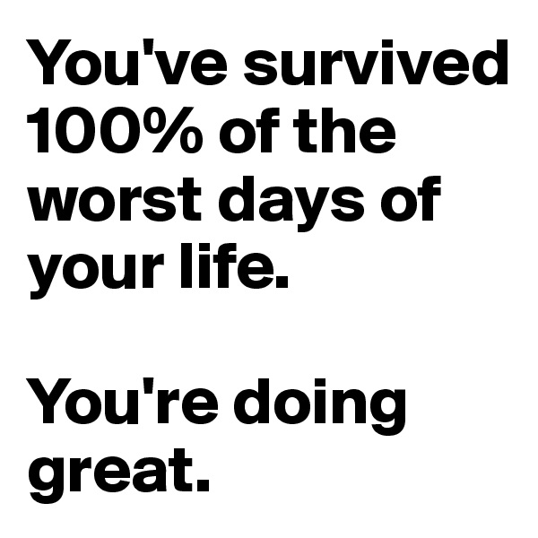 You've survived 100% of the worst days of your life.   You're doing great.