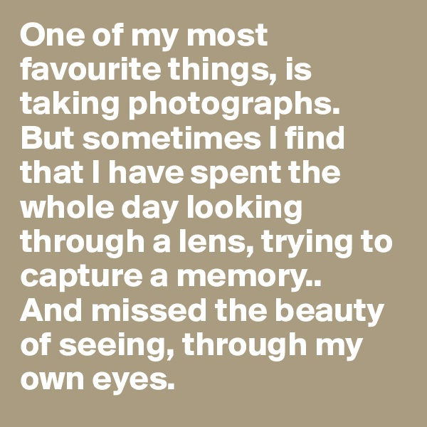 One of my most favourite things, is taking photographs.  But sometimes I find that I have spent the whole day looking through a lens, trying to capture a memory.. And missed the beauty of seeing, through my own eyes.