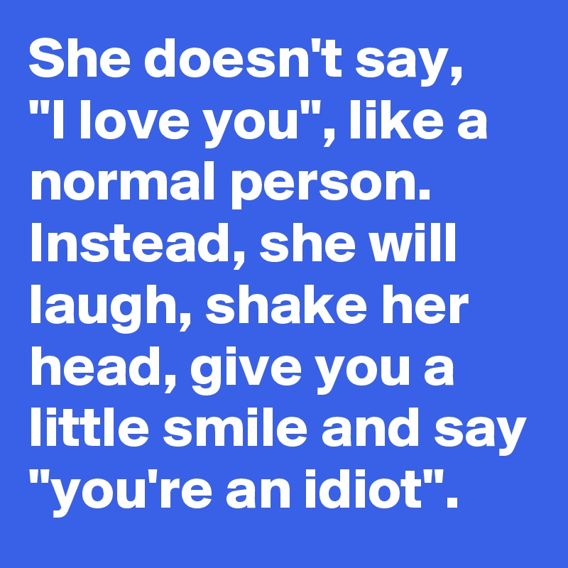 """She doesn't say,    """"I love you"""", like a normal person. Instead, she will laugh, shake her head, give you a little smile and say """"you're an idiot""""."""