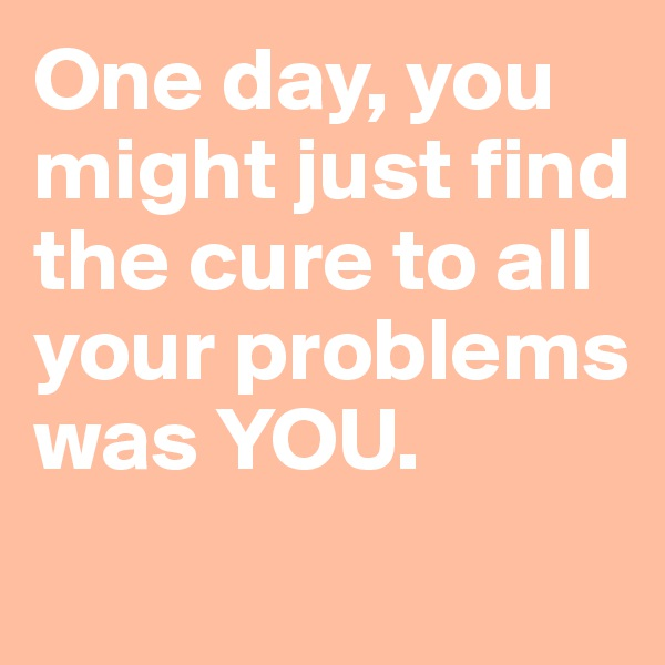 One day, you might just find the cure to all your problems was YOU.