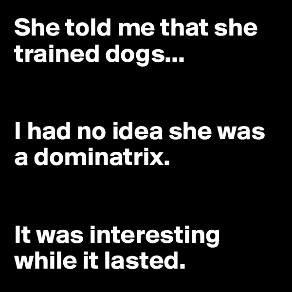 She told me that she trained dogs...   I had no idea she was a dominatrix.    It was interesting while it lasted.