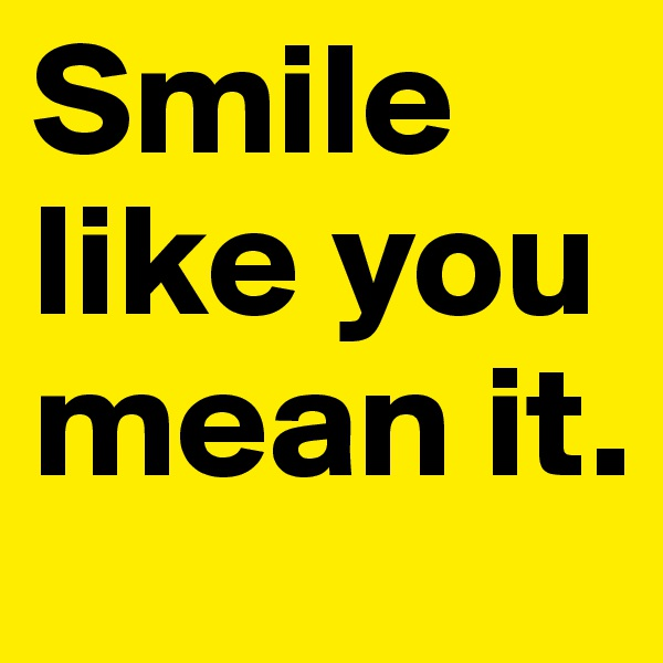 Smile like you mean it.
