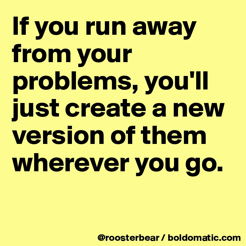 If you run away from your problems, you'll just create a new version of them wherever you go.