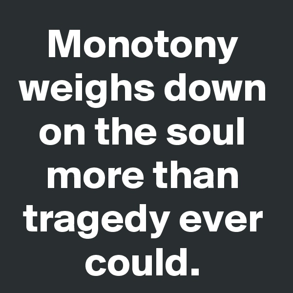 Monotony weighs down on the soul more than tragedy ever could.