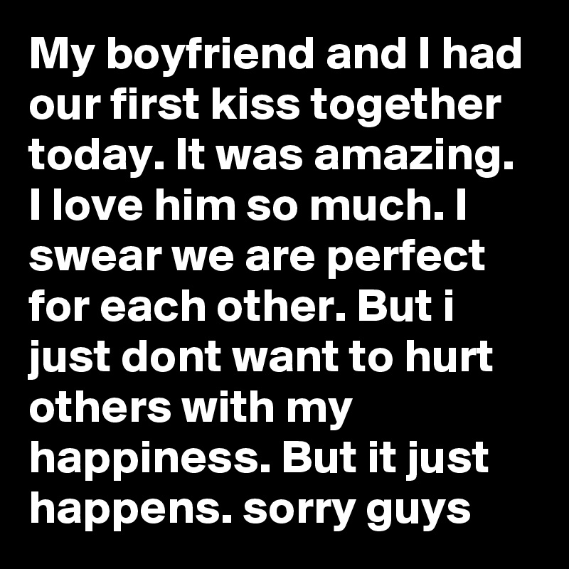My boyfriend and I had our first kiss together today. It was amazing. I love him so much. I swear we are perfect for each other. But i just dont want to hurt others with my happiness. But it just happens. sorry guys