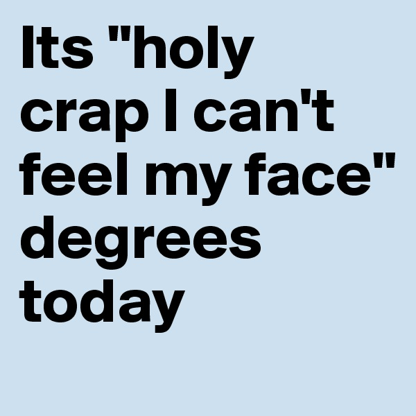 """Its """"holy crap I can't feel my face"""" degrees today"""