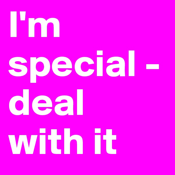 I'm special - deal with it