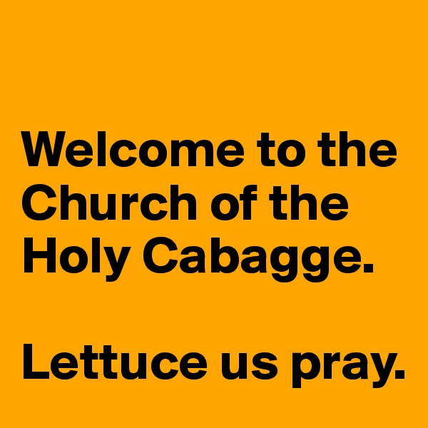 Welcome to the Church of the Holy Cabagge.    Lettuce us pray.