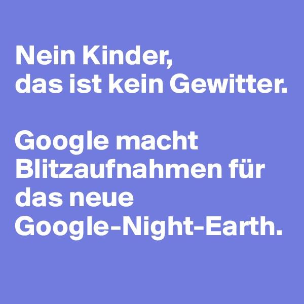 Nein Kinder,  das ist kein Gewitter.   Google macht Blitzaufnahmen für das neue  Google-Night-Earth.