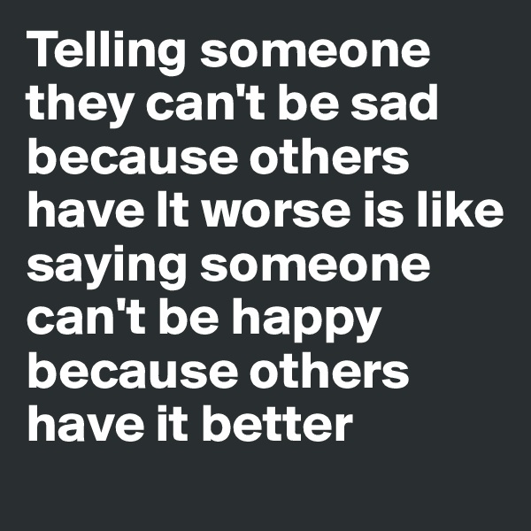 Telling someone they can't be sad because others have It worse is like saying someone can't be happy because others have it better
