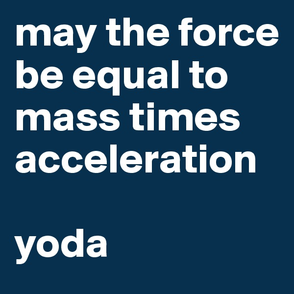 may the force be equal to mass times acceleration  yoda