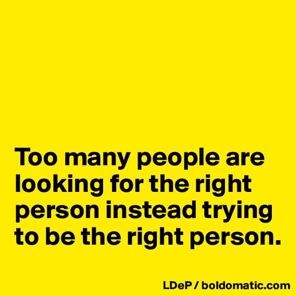 Too many people are looking for the right person instead trying to be the right person.