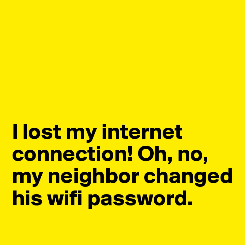 I lost my internet connection! Oh, no, my neighbor changed his wifi password.