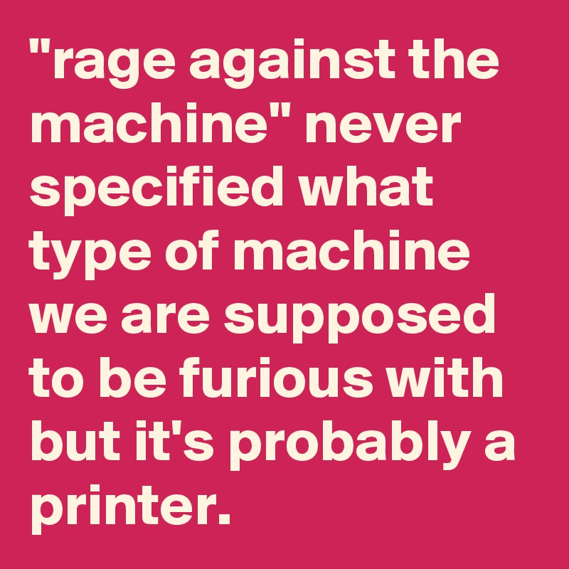 """""""rage against the machine"""" never specified what type of machine we are supposed to be furious with but it's probably a printer."""