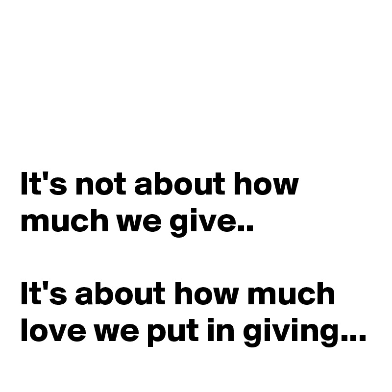 It's not about how much we give..   It's about how much love we put in giving...