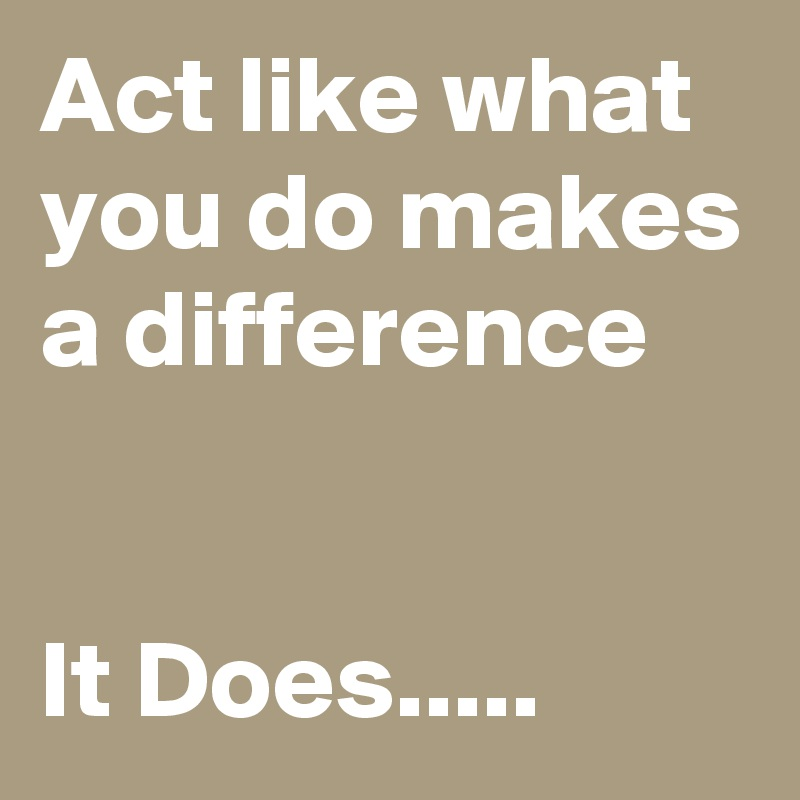 Act like what you do makes a difference    It Does.....
