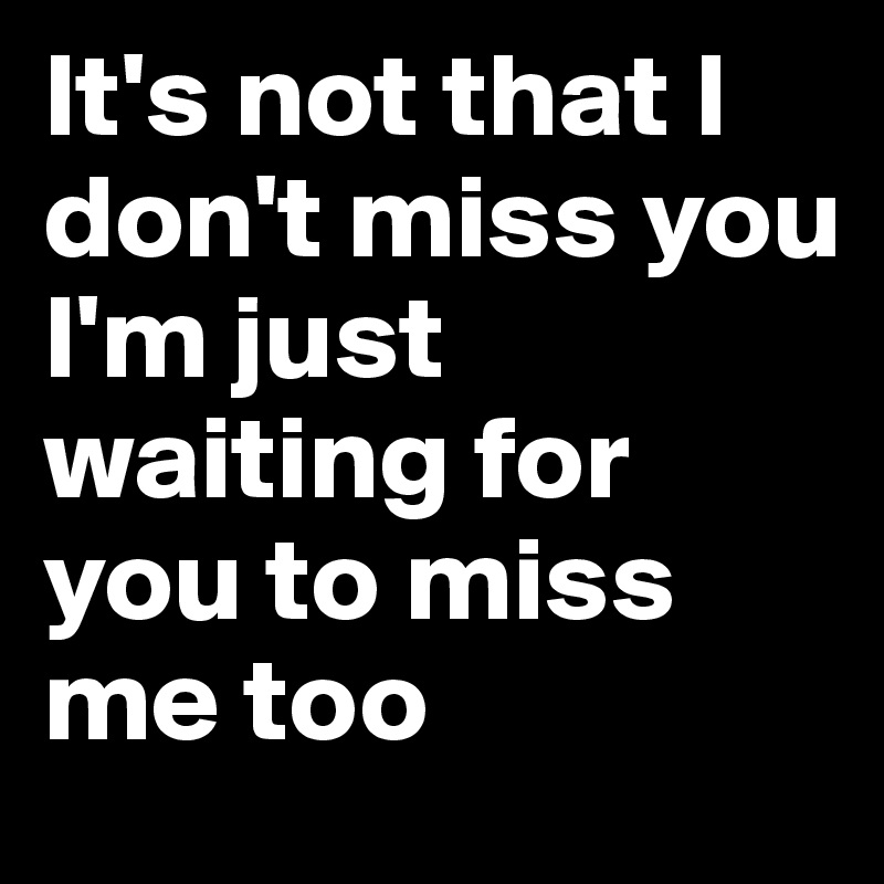 Its Not That I Dont Miss You Im Just Waiting For You To Miss Me
