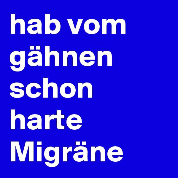 hab vom gähnen schon harte Migräne