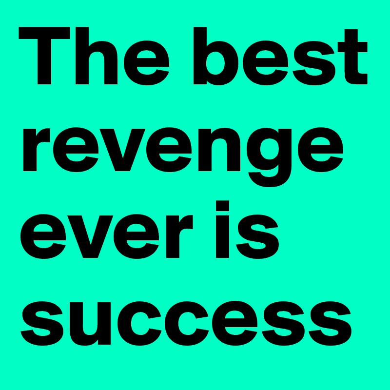 The best revenge ever is success - Post by rdlf_rz on Boldomatic