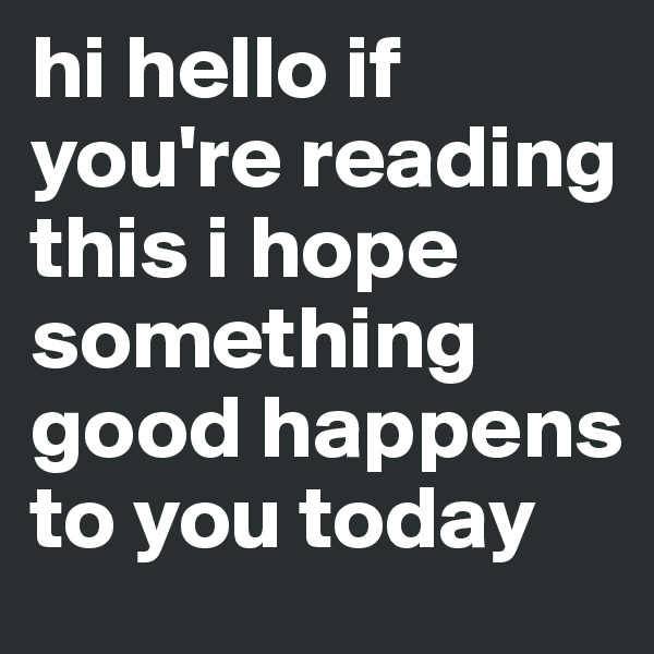 hi hello if you're reading this i hope something good happens to you today