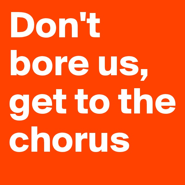 Don't bore us, get to the chorus