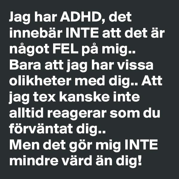Jag har ADHD, det innebär INTE att det är något FEL på mig.. Bara att jag har vissa olikheter med dig.. Att jag tex kanske inte alltid reagerar som du förväntat dig..  Men det gör mig INTE mindre värd än dig!