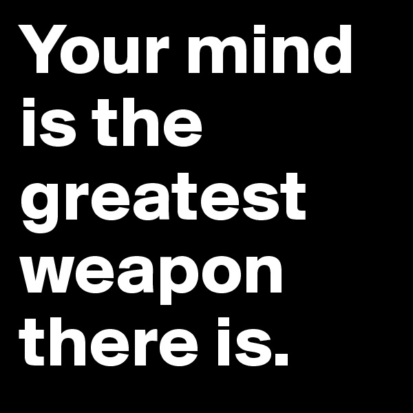 Your mind is the greatest weapon there is.