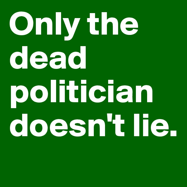 Only the dead politician doesn't lie.