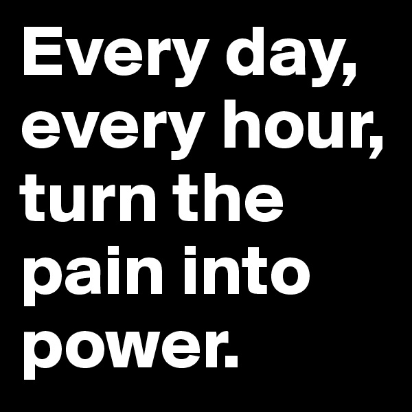 Every day, every hour, turn the pain into power.