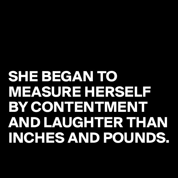 SHE BEGAN TO MEASURE HERSELF BY CONTENTMENT AND LAUGHTER THAN INCHES AND POUNDS.