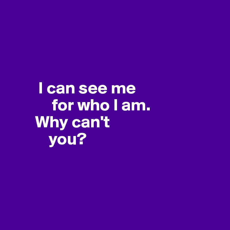 I can see me              for who I am.         Why can't             you?