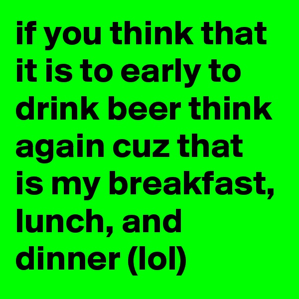 if you think that it is to early to drink beer think again cuz that is my breakfast, lunch, and dinner (lol)